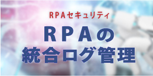 RPAセキュリティ-統合ログ管理ソリューション